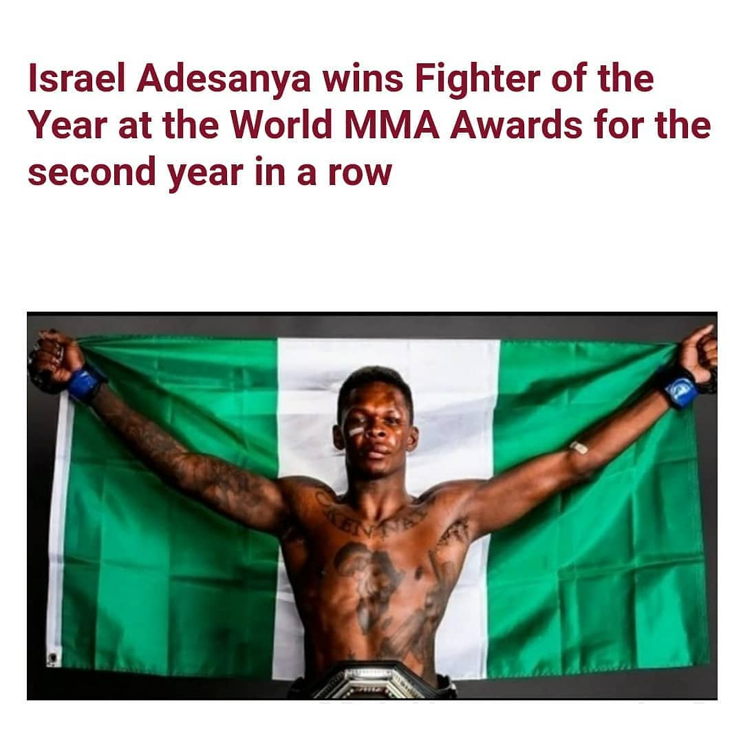 "Nigerian-born New Zealand MMA fighter, Israel Adesanya, has been named Fighter of the Year for 2020 at the World MMA Awards.   The UFC Middleweight champion, who has a 20-0 career record after beating both Yoel Romero and Paulo Costa in the Octagon this year, picked up the Charles 'Mask' Lewis Fighter of the Year Award, and the prize for International Fighter of the Year on Sunday, December 27, at the 12th edition of the Fighters Only World MMA Awards.   It is the second year in a row that Adesanya has won the award after he won and unified the UFC Middleweight Championship in 2019.    In another news, Adesanya could take on one of his fiercest rivals, Jon Jones, with UFC president Dana White claiming that 'Bones' is ready to come out of retirement to fight the Middleweight champion.     Speaking about a potential Adesanya vs Jones fight in 2021, White said: 'That's the fight I would love to see.    'Somebody asked me yesterday, ""If you could make one fight in 2021, what would it be?"" That's the fight. That's my pick.'"