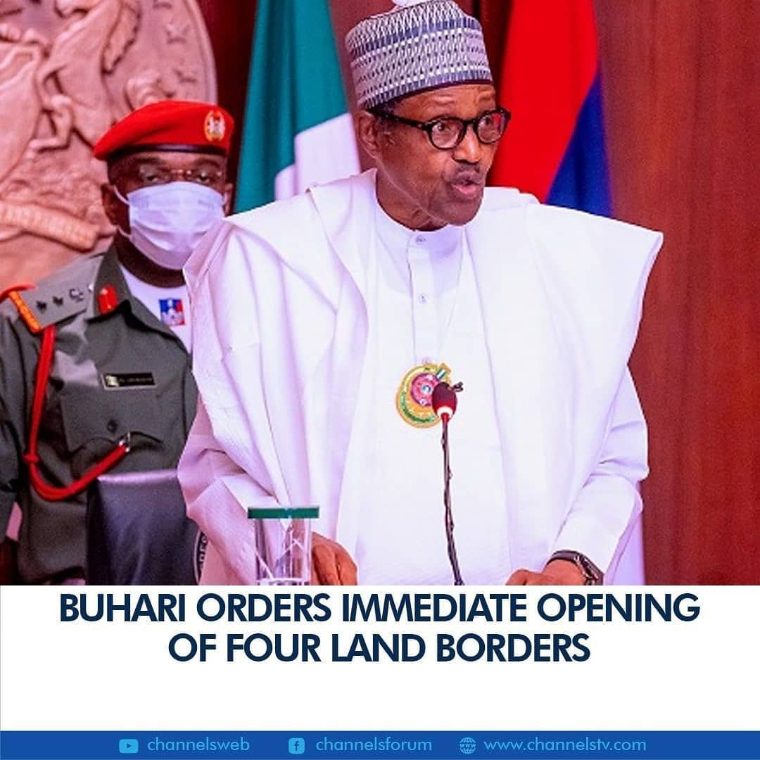 "President Muhammadu Buhari has ordered the immediate opening of four land borders.  The borders are Seme in the southwest, Illela in Sokoto State, Maigatari in the northwest, and Mfun in the south-south.  The announcement was made by the Minister of Finance at the end of the 28th virtual FEC meeting on Wednesday.  The President also directed other land borders to be opened by December 31, 2020.  Buhari had on December 8, 2020, revealed plans to reopen its land borders.  He explained that the closure of the nation's land borders was part of the efforts by the government to control the smuggling of weapons and drugs into the country.  President Buhari stated this at a security meeting with members of the Nigeria Governors' Forum (NGF) at the Presidential Villa in Abuja.  ""Now that the message has sunk in with our neighbours, we are looking into reopening the borders as soon as possible,"" he was quoted as saying in a statement by Garba Shehu, his Senior Special Assistant on Media and Publicity.  The President asked the thirty-six state governors to work more with traditional rulers and community members to improve local intelligence gathering that would aid the work of security agencies."