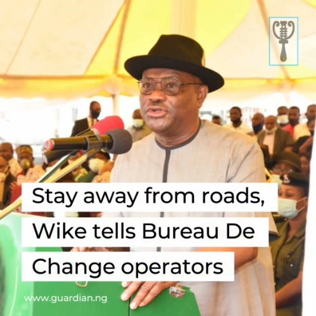 Rivers State Governor, Nyesom Wike, yesterday, cautioned Bureau De Change operators and other traders who ply their businesses on the streets to stay away from major roads in the state to avoid problems.  He stated that his infrastructure projects in the 23 council areas of the state billed for commissioning next month, would humble his detractors, who have accused him of concentrating development in Port Harcourt alone.  Governor Wike stated this at the commissioning of Emeyal, Elelenwo and General Diya street, roads in the New GRA Phase 2, Obio-Akpor Council Area by Adamawa State Governor, Ahmadu Umaru Fintiri.  Specifically, he warned those who abandon the markets in various parts of the state and Bureau-De Change operators against trading along the roads.  He explained that the expansion and reconstruction of the roads in Eligbam and Rumuodalu communities was part of his administration's urban renewal programme, adding that property in the areas have been improved and their value enhanced.  He disclosed that several projects were ready for inauguration from the beginning of 2021, as proof that his administration was committed to working for the state and fulfilling his promises.  Governor Wike said the Opobo-Andoni Unity road was ready for commissioning in January 2021 and it would enable the people to drive directly to the Island, 150 years after it was founded. 