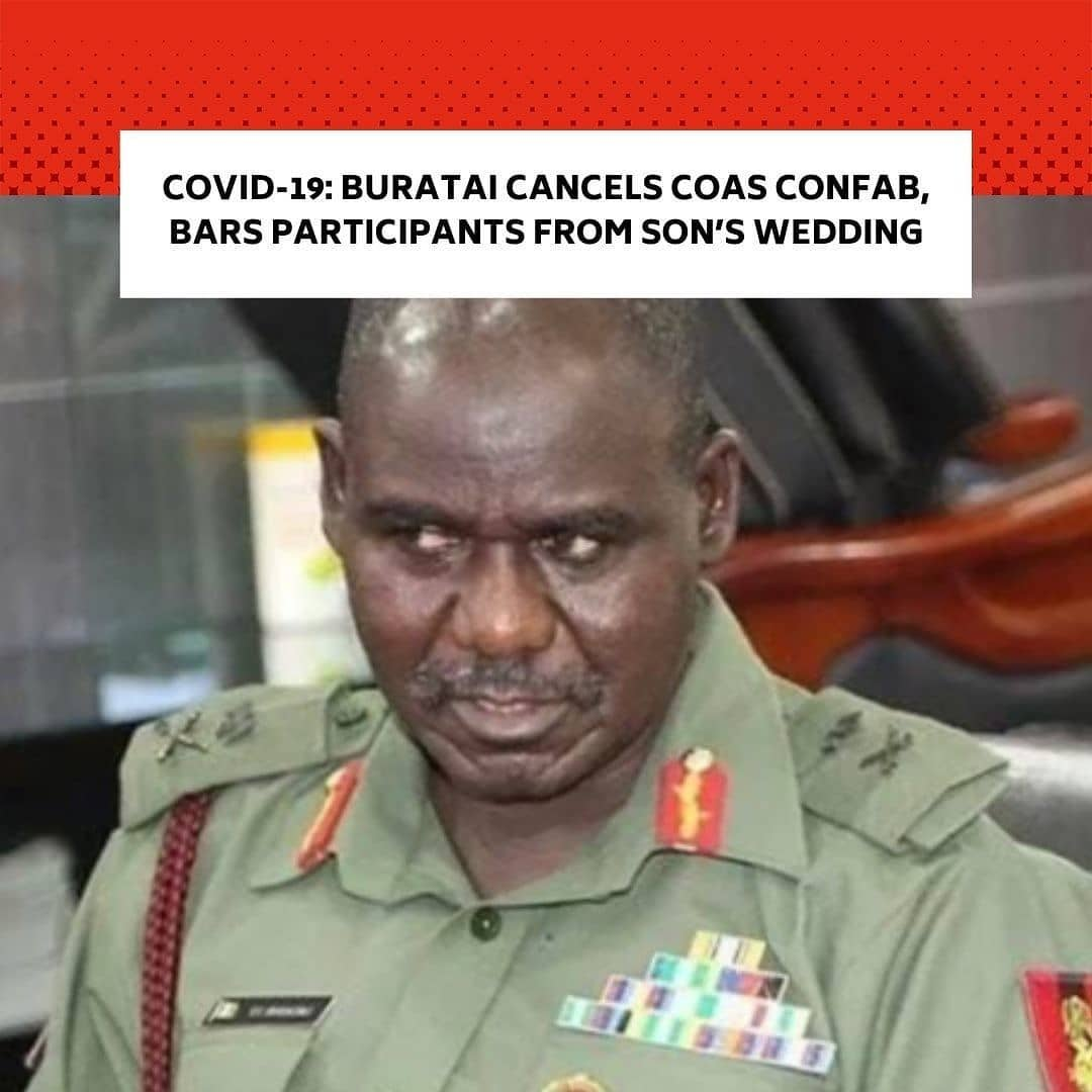 """The Chief of Army Staff, Tukur Buratai, has cancelled the ongoing 2020 Chief of Army Staff's Annual Conference after a participant tested positive for coronavirus. . He also barred participants at the conference from attending the wedding of his son, Hamisu Buratai, scheduled for Friday. . This was contained in two statements from the Acting Director Army Public Relations, Sagir Musa, on Thursday. . In the first statement titled, 'Cancellation of the remaining activities of Chief of Army Staff's annual conference 2020', Musa said the participant tested positive on Tuesday. . He also said that all the participants had been mandated to immediately proceed on self-isolation. . """"The Nigerian Army wishes to inform members of the public that due to resurgence of COVID 19 Pandemic in the Federal Capital Territory Abuja in what appears to be a second wave of infection cycle and the unfortunate incident on Tuesday 8 December 2020, where an officer participating in the ongoing Chief of Army Staff's Annual Conference 2020 here in Abuja tested positive to COVID 19, the remaining activities of the conference have therefore been immediately cancelled. . """"All the participants have been mandated to immediately proceed on self-isolation in line with the Federal Government's protocol for COVID 19 and to prevent any further spread of the disease. . """"All inconveniences hereby regretted please. Thanks for your usual understanding and cooperation, please,"""" the statement read. . In the second statement titled, 'Scaling down of activities for the wedding Fatiha of Buratai's son Mr Hamisu Tukur Buratai', the Army spokesperson said participants at the COAS conference would not participate in the wedding. . The statement added, """"The Chief of Army Staff Lt Gen TY Buratai wishes to inform all dignitaries and other invited guests that activities earlier scheduled for the wedding of his son Mr Hamisu Tukur Buratai will proceed as arranged albeit pruned down without the participation of all those """