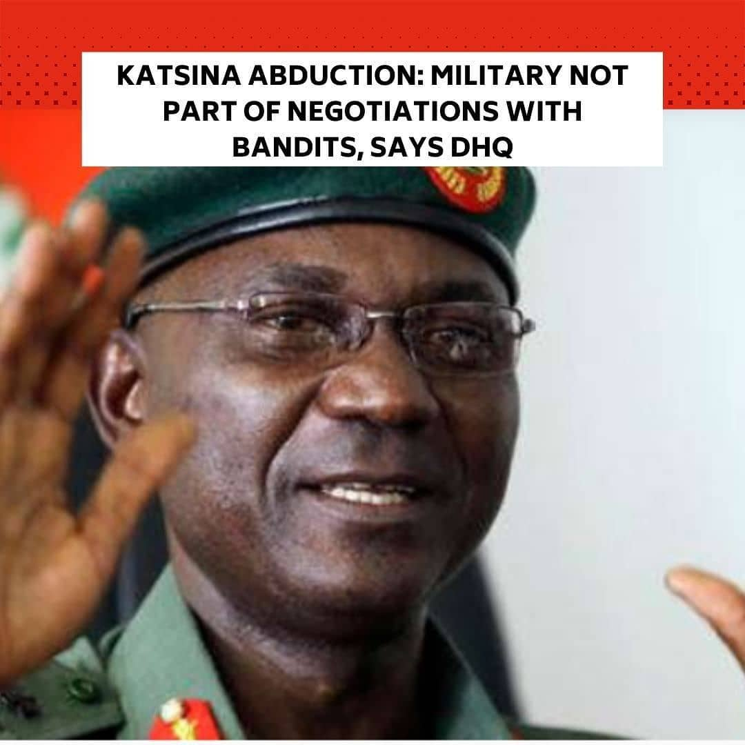 """The Defence Headquarters has dissociated the military from the reported negotiations by the Katsina State government with the hoodlums that abducted 333 students of Government Science Secondary School, Kankara, Katsina State, last Friday.  It s.aid the military would continue its ongoing kinetic operations, noting that the armed forces were reviewing strategies to ensure the safe rescue of the children. . The Coordinator, Defence Media Operations, Maj. Gen. John Enenche, stated this while giving an update on the military operations across the country, in Abuja, on Wednesday. . He said it was not part of the rule of engagement of the military to negotiate with perceived criminals, assuring that the security forces would rescue the schoolboys from their abductors soon. . Enenche noted, """"I don't know from history where the military or the armed forces go into negotiations when it comes to ransom and I don't have any record. Nothing is connecting the armed forces with negotiation. If the governor believes in that as a father, he is seeing it in a larger perceptive. . """"We are going on with our operations, and we don't step down our kinetic operations for any reason at all. There is nowhere in the world where you stop your kinetic operation; it is a total package because purported negotiations are going on. It is not done."""" . Enenche said that the military had taken all the necessary brief from other agencies and the Katsina State government on the condition of the abducted students. . Based on the latest information, the DHQ spokesman said the hostages were still with the bandits unharmed. . He noted, """"Nobody is dead; we have not received anything that anybody is dead from the information that we have on the situation and then, the troops are on guard as it were.  . """"They have started patrolling the whole of that area which I will not give you the specifics to ensure that they are intact and that we rescue them alive, whichever way."""""""