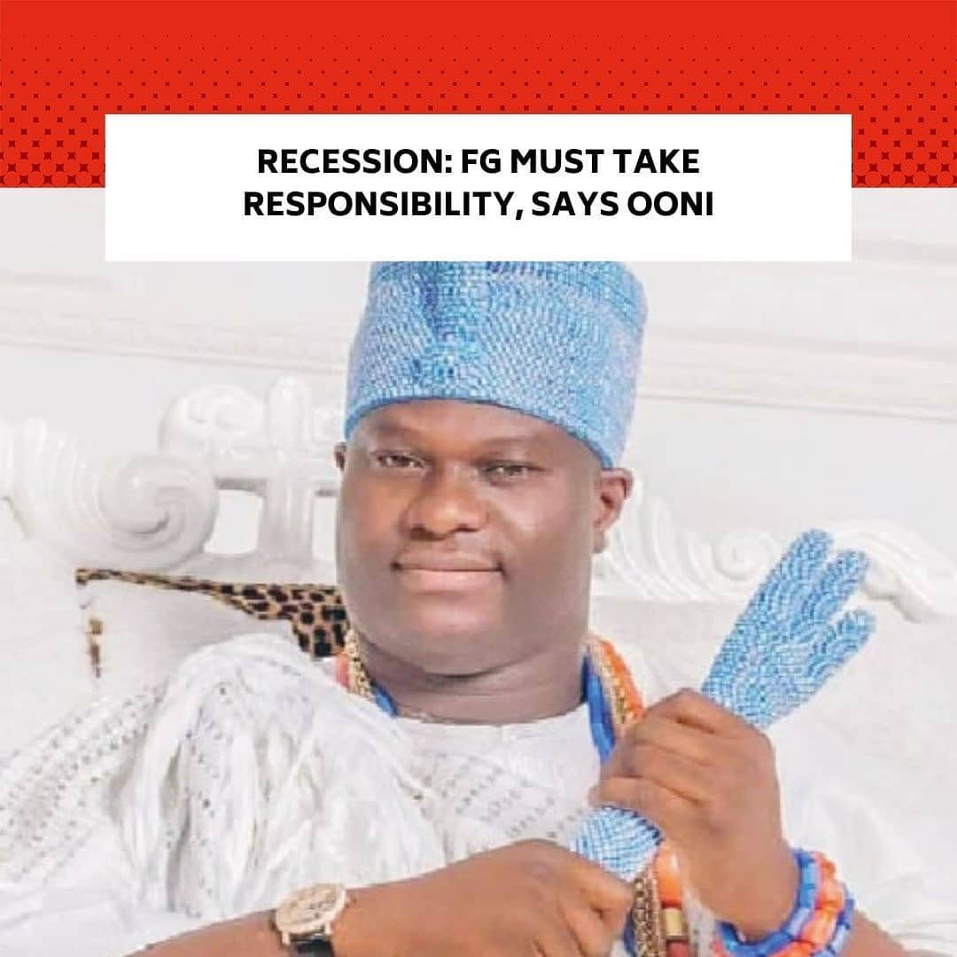 """The Ooni of Ife, Adeyeye Ogunwusi Ojaja II, has urged the Federal Government to develop a """"clear"""" economic recovery plan capable of taking Nigeria out of recession. . This was contained in a press statement by Ooni's Director of Media and Public Affairs, Moses Olafare, titled 'Ooni charges FG on economic recovery plan as he rejoices with Christians, says COVID-19 second wave real'. . The monarch in his Christmas/New Year message, charged the Federal Government to aggressively pursue youth emancipation programmes.  He asked the FG to """"urgently unveil recovery plans and policies capable of alleviating the suffering inflicted on the citizens by the current economic crisis that has bedeviled the country"""". . Ooni, who is the Co-chairman of the National Council of Traditional Rulers of Nigeria, while hoping for a better economy in the year 2021, described the current economic reality in the country as disheartening, warning that a clear economic policy is needed to revive the country. . He said, """"We started this year 2020 with a lot of hopes and aspirations, particularly on the country getting it right economically towards the prosperity of the entire citizenry, but unfortunately the COVID-19 pandemic crept in, sinking the economy in another recession. It has happened this way, and the only way out is for the government to take responsibility. . """"Government policies must be executed in a way that standard of living of the citizens, particularly the youths is upgraded which will, in turn, reduce the crime rate in the country."""" . Amid rising debt profile, inflation and unemployment, Nigeria, Africa's biggest economy, had in November, entered its second recession in five years as official figures published on Saturday showed that the economy shrank again in the third quarter of this year. . This year's recession is the worst in 36 years as data obtained from the World Bank showed that the country's GDP dropped by 10.92 per cent in 1983 and 1.2 per cent in 1984."""