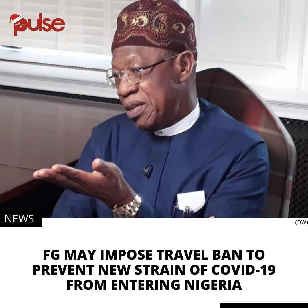 Worried about the mutated strain of COVID-19 manifesting itself in the United Kingdom, the Federal Government says it may impose a travel ban to and from certain parts of the world. . The Minister of Information and Culture, Alhaji Lai Mohammed, disclosed this on Monday in Abuja at a Special Forum of the News Agency of Nigeria (NAN). . Mohammed, a member of the Presidential Task Force (PTF) on COVID-19, said while the government appreciates the negative economic impact of another lockdown, it would not rule out restriction on movement to and from certain parts of the world. .