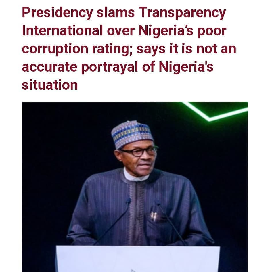 """The presidency has fired back atTransparency International over its recentCorruption Perception Index which placed Nigeria 149 out of the 180 countries surveyed.  The new data which showed thatNigeria dropped three places and scored lower in number of points than in the previous year's record,suggested that the country's corruption situation had worsened.  However in a statement released bypresidential spokesman Garba Shehu, the presidency insisted that it is not an accurate portrayal of the facts on the ground.  Shehu also said the Buhari administration is currently """"analyzing the sources of data"""" used in preparing the report.  The statement read   PRESIDENT BUHARI DESERVES CREDIT FOR DIMINISHING CORRUPTION IN PUBLIC SERVICE The Buhari administration deserves credit for diminishing corruption in the public service and will continue to vigorously support prevention, enforcement, public education and enlightenment activities of anti-corruption agencies. We are currently analyzing the sources of data used in arriving at the latest Transparency International (TI) report on Corruption Perceptions Index in Nigeria since by their own admission, they don't gather their own data. This report is not an accurate portrayal of the facts on ground. In the coming days, the Government's Technical Unit on Governance Research (TUGAR) will be providing more detailed information on the sources of the TI data. While this is being awaited, the examination carried out on their 2019 report showed that 60 percent of their data was collected from businesses and other entities with issues bordering on transparency and the ease of doing business at the ports. Although this is a government ready to learn from mistakes and make corrections, the economy of this country, in its fullness, is bigger than the sea ports we have. We are also not unaware of the characters behind the TI in Nigeria whose opposition to the Buhari administration is not hidden. We have repeatedly challenged TI to provide in"""