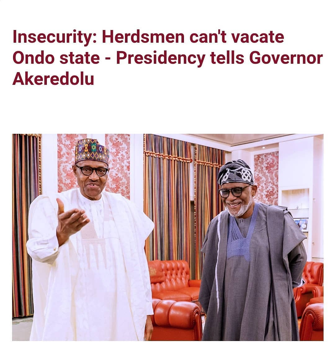"""The Presidency has reacted to Governor Rotimi Akeredolu's ultimatum for herdsmen to leave forest reserves in Ondo state within 7 days.   Presidential spokesman, Garba Shehu in a statement released on Tuesday January 19 stated that  Akeredolu being a senior lawyer would be the least expected to unilaterally expel thousands of herders who have lived all their lives in the state, on account of the infiltration of the forests by criminals.  The presidency which noted that kidnapping, banditry and rustling are crimes no matter the motive or who is involved, added that it is atavistic and cruel to define crime from the nameplates.   The statement read;   STATE HOUSE PRESS RELEASE  IN TACKLING CRIME, ONDO STATE GOVERNMENT WILL NOT ACT OUTSIDE THE CONSTITUTION  The Presidency has been keenly monitoring events occurring in Ondo State and the """"orders"""" by the government of the state, """"asking herders to vacate the forests in seven days.""""  What is clearly emerging, is a lack of consistency in messaging which in turn leads to various contradictions regarding accuracy and the intent behind the message. There is little to be said other than to call for restraint on both sides and urge the state government and the leadership of the Fulani communities to continue their dialogue for a good understanding that will bring to an urgent end, the nightmarish security challenges facing the state.  Governor Rotimi Akeredolu, a seasoned lawyer, Senior Advocate of Nigeria and indeed, a former President of the Nigerian Bar Association, NBA, has fought crime in his state with passion and commitment, greater sensitivity and compassion for the four years he has run its affairs and, in our view, will be the least expected to unilaterally oust thousands of herders who have lived all their lives in the state on account of the infiltration of the forests by criminals.  If this were to be the case, rights groups will be right in expressing worries that the action could set off a chain of events which th"""