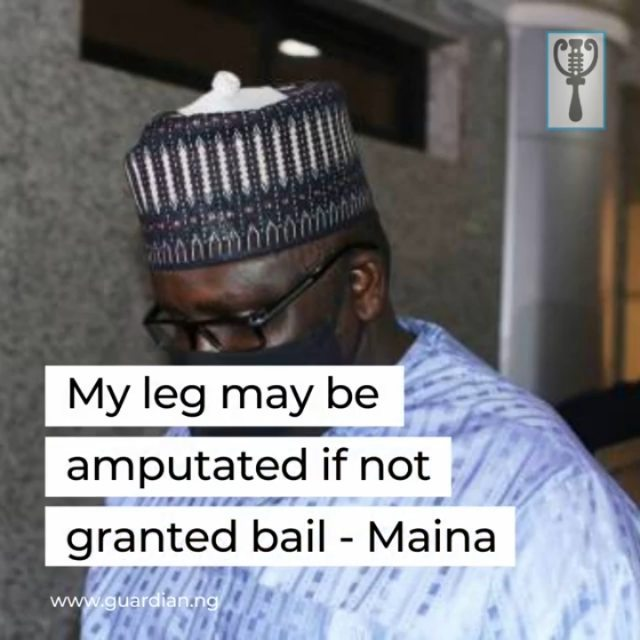 Abdulrasheed Maina, former Chapman, defunct Pension Reformed Task Team (PRTT), on Friday, told the Federal High Court, Abuja, that his leg might be amputated if not granted bail to have adequate medicare.  Maina, through his Counsel, Sani Katu, SAN, told Justice Okon Abang at the resumed trial.  Katu said his client was taken to University of Abuja Teaching Hospital, Gwagwalada, because of his worsening health condition and the medical report was exhibited in the bail application.  The lawyer, who said that Kuje Correctional Centre where Maina was kept did not have facility to attend to his state of health, said if not granted bail, his kneel might be amputated.  Maina had, on Jan. 20, approached Justice Abang for another bail after his arrest for jumping the first bail.  Maina, in a motion on notice dated and filed on Dec. 24, 2020 brought by one of his lawyer, Anayo Adibe, said the application became necessary over his worsening health condition.  In the motion, the ex-pension boss told the court that he had reasonable and responsible sureties who were willing to act as sureties if granted bail. 