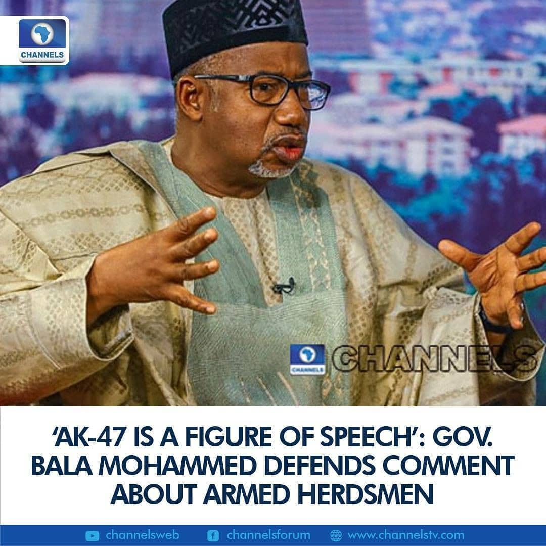 """Governor Bala Mohammed of Bauchi State on Friday defended his comment about armed herders, explaining that he used AK-47 as a figure of speech for protection.  """"It is a figure of speech to show you the despondence, the desperation and frustration and the agony that this particular person is exposed to by his own people, by his own tribe and by other tribes who have all seen him as a criminal and therefore, he has the inalienable right to protect himself,"""" the governor said during an interview on Channels Television's Sunrise Daily.   """"What I said in that context, I was addressing the media people. And the topic was the use of the media to foster national unity and I was trying to situate the problem,"""" the former Minister of Federal Capital Territory (FCT) explained.  """"The Fulani man is so exposed, dehumanised, demonised in fact, because he is being seen as a bandit and so, anywhere he goes, he is being pursued. Not only in the southwest or the southeast, even in the north because he is in the cattle route, his commonwealth which I call his cows, are being taken and rustled and of course, sometimes, they are fined beyond your imagination. If one cow strays into the farm because the cattle route has been taken away illegally without the authority giving permission, he will be fined seriously, mercilessly.  """"And so, he is exposed and then he has no option but to protect himself. We have so many vigilante groups in Nigeria even at the level of government, subregional groups, sub nationals are establishing vigilante groups to make sure that their communities are protected. Why wouldn't the Fulani man protect himself? And if he carries a gun in order to protect himself, it may not be a legal carriage, it may be legal. He may also register and carry it to protect himself.""""  A Flurry Of Condemnation  The governor's comment on armed herdsmen triggered a wave of condemnation from his counterparts and Nigerians alike, increasing calls for the prohibition of open-grazing.   Gov"""