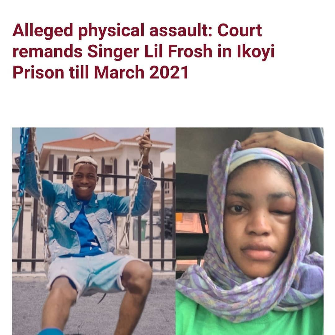 """Nigerian singer, Sanni Wasiu, popularly known as Lil frosh, has been remanded at the Ikoyi Correctional Centre till March 9, 2021 over the alleged assault on his girlfriend, Okeoghene Iyomaterie.  Recall that in October 2020, the singer who was at the time signed under Davido's record label, DMW records, was called out for subjecting his woman, Okeoghene, to physical and verbal assault while they were dating. Okeoghene in a post shared on her Instagram page, said she had been in a relationship with the musician since January 2020 and that anytime they had a disagreement, he would violently attack her, leaving her with serious bodily injuries.   """"He consistently slapped me on the face, kicking, pushing me on other sensitive parts. The recent attack happened in September 2020, when he attacked me and rained blow on my head with bruises on my face. I partially lost my sight and had sleepless nights. He repeatedly boasted that since he is a well-known musician he is untouchable.""""  A suit against Lilfrosh was filed before the Lagos state Magistrate court in Yaba with the help of the International Association Of Women Lawyers, Lagos State branch.  At the hearing on Tuesday, February 9, the Magistrate, Adeola Olatunbosun, adjourned the case till March 9, 2021 and ordered that he be remanded at the Ikoyi Correctional Center."""