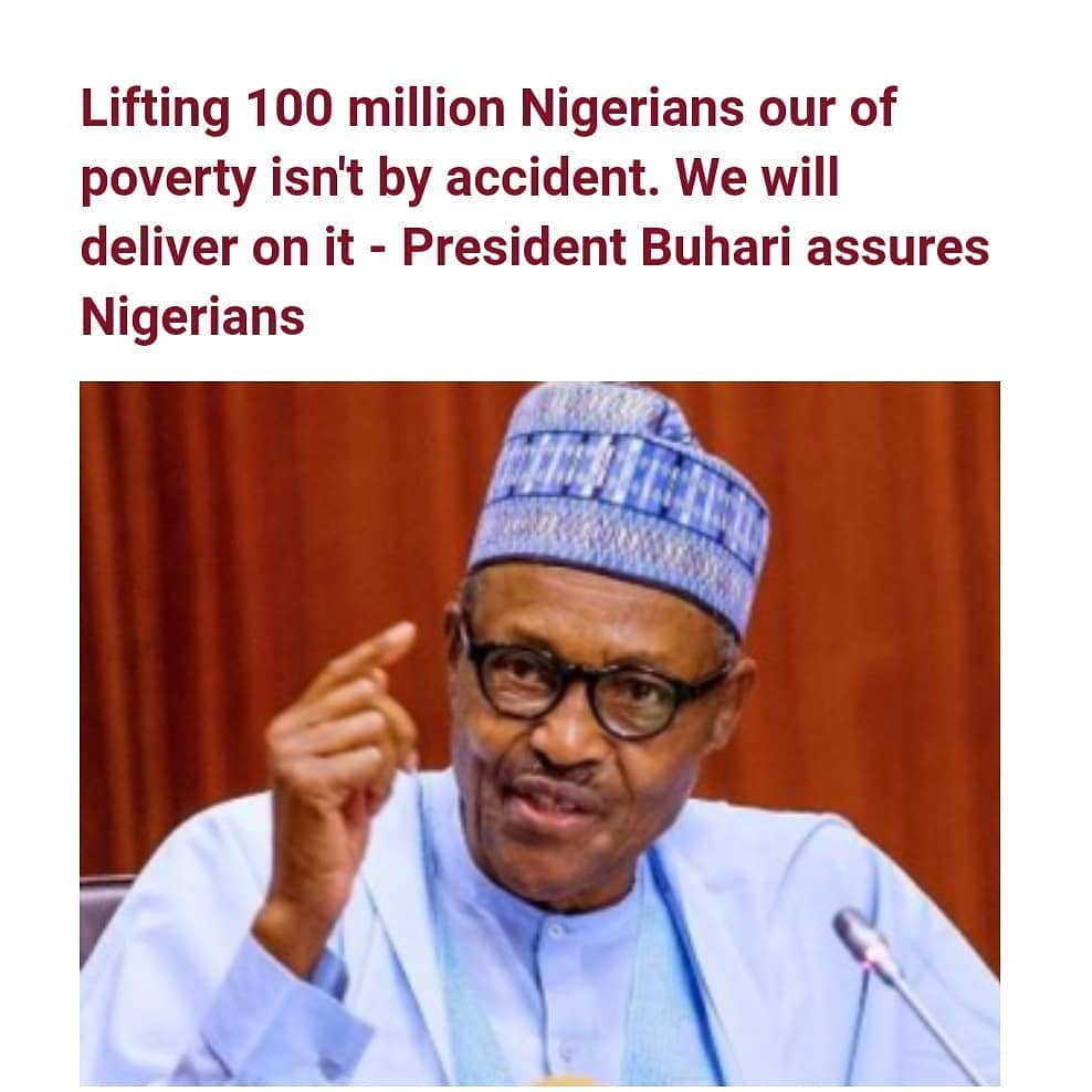 "President Buhari has said that his administration's plan to lift 100 million Nigerians out of poverty did not come by accident or something they just ''bumped into,"" but is a deliberate one that will be pursued with remarkable grit and determination.  Speaking on Tuesday February 23 at a meeting with the Presidential Economic Advisory Council (PEAC), President Buhari agreed with the Council that the country required a poverty reduction strategy that will usher in a ""rapid, sustained, sustainable and inclusive economic growth.  According to a statement released by presidential spokesperson, Garba Shehu, President Buhari wondered why a holistic agenda on poverty reduction was never contemplated by pasts administrations when the Nation's revenue was at an all-time high.  ""I was shocked, hearing from you that, of the vast agricultural land resources available to the nation, only two percent of it is under irrigation, promising that ""we will make the best use of the land. Thank you for shaking us up. We are now awake, we will not doze off again. We didn't just bump into this, we believe it is something we can deliver on.""President Buhari was quoted as saying"