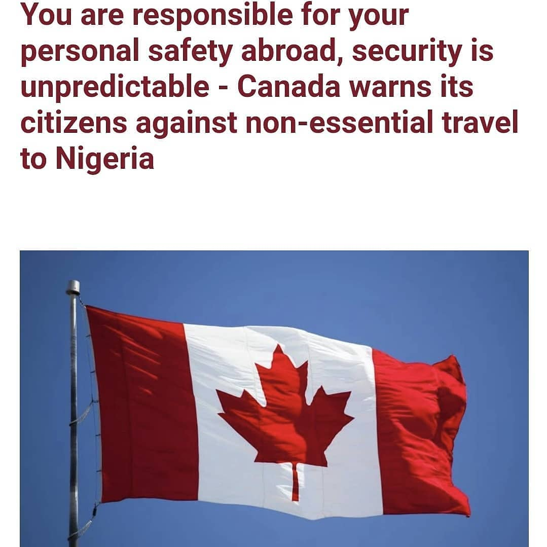 "The Canadian government has warned its citizens against non-essential travel to Nigeria over security not being predictable.    The North American country in a travel advisory addressed to its citizens, also advised its citizens already in Nigeria to avoid travelling to Kaduna, Kano, Katsina, Sokoto, Zamfara and Plateau states.   According to Canadian authorities, there are risks of inter-communal clashes, armed attacks and kidnappings in Nigeria.    The travel advisory read;     ""Avoid non-essential travel to Nigeria due to the unpredictable security situation throughout the country and the significant risk of terrorism, crime, inter-communal clashes, armed attacks and kidnappings. ""Avoid all travel to the following regions due to the risk of terrorism, armed attacks, kidnapping, intercommunal and sectarian violence: The north-western states of Kaduna, Kano, Katsina, Sokoto and Zamfara, the north-central state of Plateau; the north-eastern states of Adamawa, Bauchi, Borno, Gombe, Jigawa and Yobe; the Niger Delta states of Akwa Ibom, Anambra, Bayelsa, Delta, Imo and Rivers (with the exception of Rivers' capital city, Port Harcourt, where we advise against non-essential travel). ""The decision to travel is your choice and you are responsible for your personal safety abroad."""