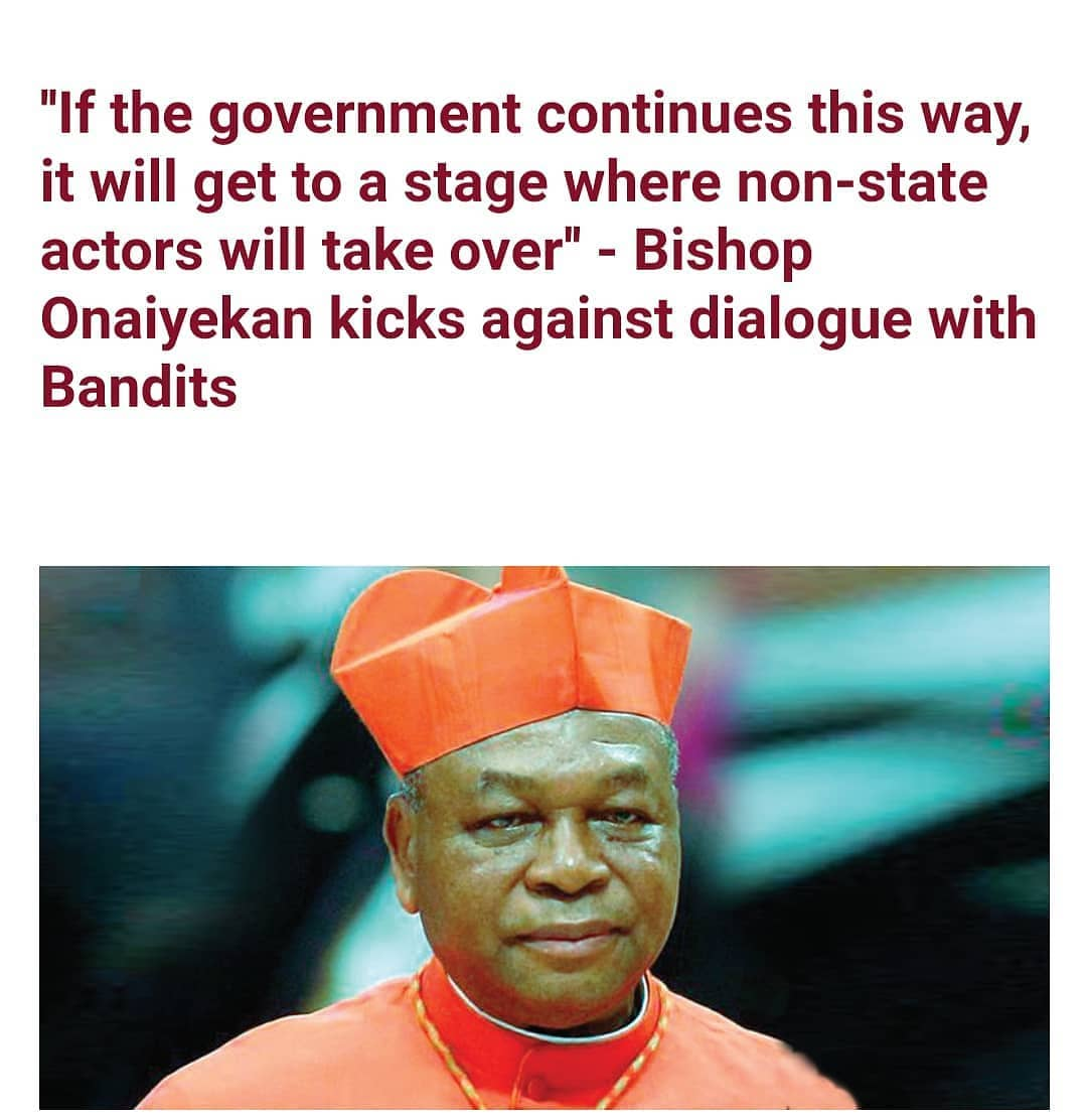 """The former Catholic archbishop of Abuja, John Onaiyekan, has kicked against the idea of government and important personalities dialoguing with armed bandits.  Speaking after an ordination ceremony in Minna, Niger state, on Saturday, February 20, Onaiyekan warned that if the government continues to dialogue with criminal elements, it will get to a stage where non-state actors will take over.  In his words """"We should not be living in a country where you are always with your heart in your mouth when you are moving from one place to another, where children cannot study in peace in their schools and where bandits, whatever you call them, come from nowhere and cart away 20, 30 children and their teachers into the bush and sit somewhere and boast, calling for dialogue.  And even government agencies talking about reaching out. It is not the right thing to do. It is about time we have a government that takes care of its people.  This is nothing political. It has nothing to do with PDP, APC, and it has nothing to do with Islam or Christianity. Not even with our tribal differences. We have a large gang of criminals that are almost taking over our country. The government should either do it or allow others to do it.  If the government cannot secure the lives of the people, they should call for a kind of national cohesion. They should stop pretending that they are the ones ruling. In some countries when these incidents happen, it gets to a stage where the government will call for national unity where everyone comes on board to proffer solutions.  If the government continues this way, it will get to a stage where non-state actors will take over.""""  He also criticised """"people who claim to be our leaders"""" who, during elections, """"forced us, begged us and cajoled us to put them in power"""".  """"Now that they are in power, do your work for goodness sake,"""" he added."""
