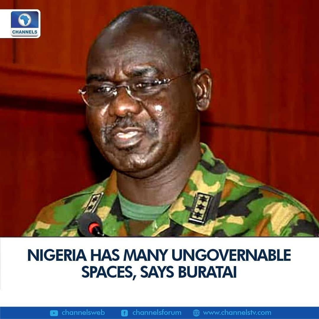 The immediate past Chief of Army Staff, Lieutenant-General Tukur Buratai on Thursday said there are many ungovernable spaces in Nigeria, leading to widespread insecurity.  General Buratai, who retired in January, made the remark while being screened at the National Assembly for an ambassadorial position.  Buratai lamented that terrorists have permeated the Nigerian society and won several communities to their side.  He said the solution requires a multi-pronged approach and military warfare alone is not the solution.  Government, he added, must provide infrastructure in infiltrated communities to win over the people and that it will take another twenty years to resolve the current crisis.
