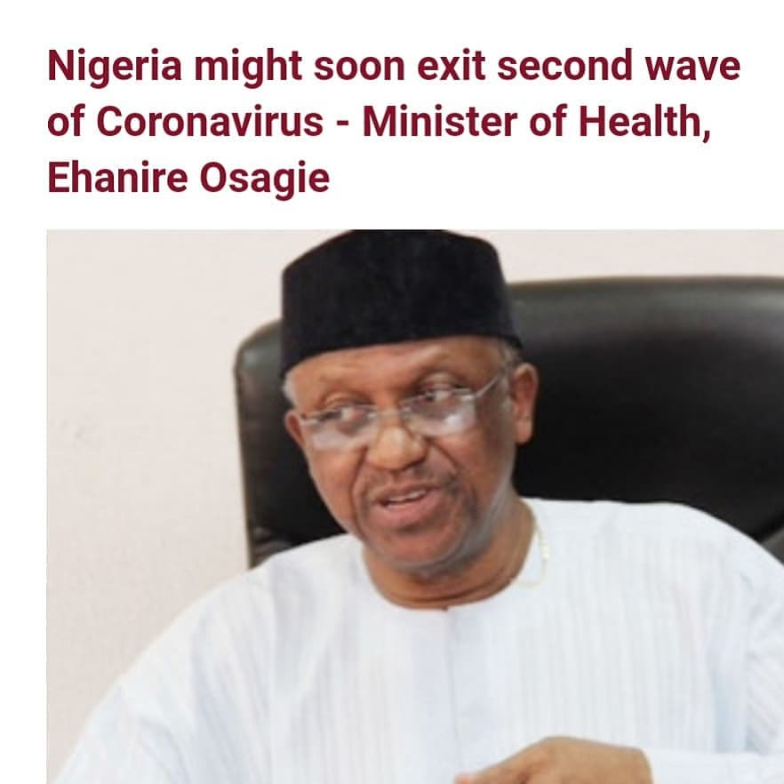 "The Minister of Health, Ehanire Osagie has said that Nigeria might soon exit the second wave of the Coronavirus disease.   Osagie who spoke at a briefing by the Presidential Task Force on COVID-19 on Monday February 22, said the country has been recording a decline in the number of COVID-19 cases.  The Minister also disclosed that the decreased positivity rate from sustained testing in states, is synonymous with global trends.  He said ""This trend in reduction compares with global observations of seeming decline in COVID-19 cases, signifying that the second wave may be receding.   ""On 21st of February 2021, 521 new infections and 8 deaths occurred in 20 states. The sustained testing in states has decreased positively rate.  ""We are, however, not drawing conclusions yet and certainly not declaring victory, but rather watching developments as they unfold nationally and internationally, ready to make use of comparative advantages that may emerge.""  On the outbreak of the Ebola virus disease in Guinea, Osagie said the Nigerian government is closely monitoring the situation and also collaborating with the West African Health Organization (WAHO).  He added ""Nigeria is closely observing developments on the outbreak of Ebola virus disease in Guinea and working with West African Health Organization (WAHO) to contain it in the outbreak country of Guinea and prevent the spread to other countries in the region.  ""We are pleased to note that the ECOWAS countries adjacent to the epicenter are taking strict measures with regard checking movement of persons.""  The Minister stated that though Nigeria has been classified as a moderate Ebola risk country because of its distance from Guinea, Port Health Service officers have been on high alert to step up border surveillance of travellers arriving by air or overland from destinations around the outbreak country  to avert disease importation."