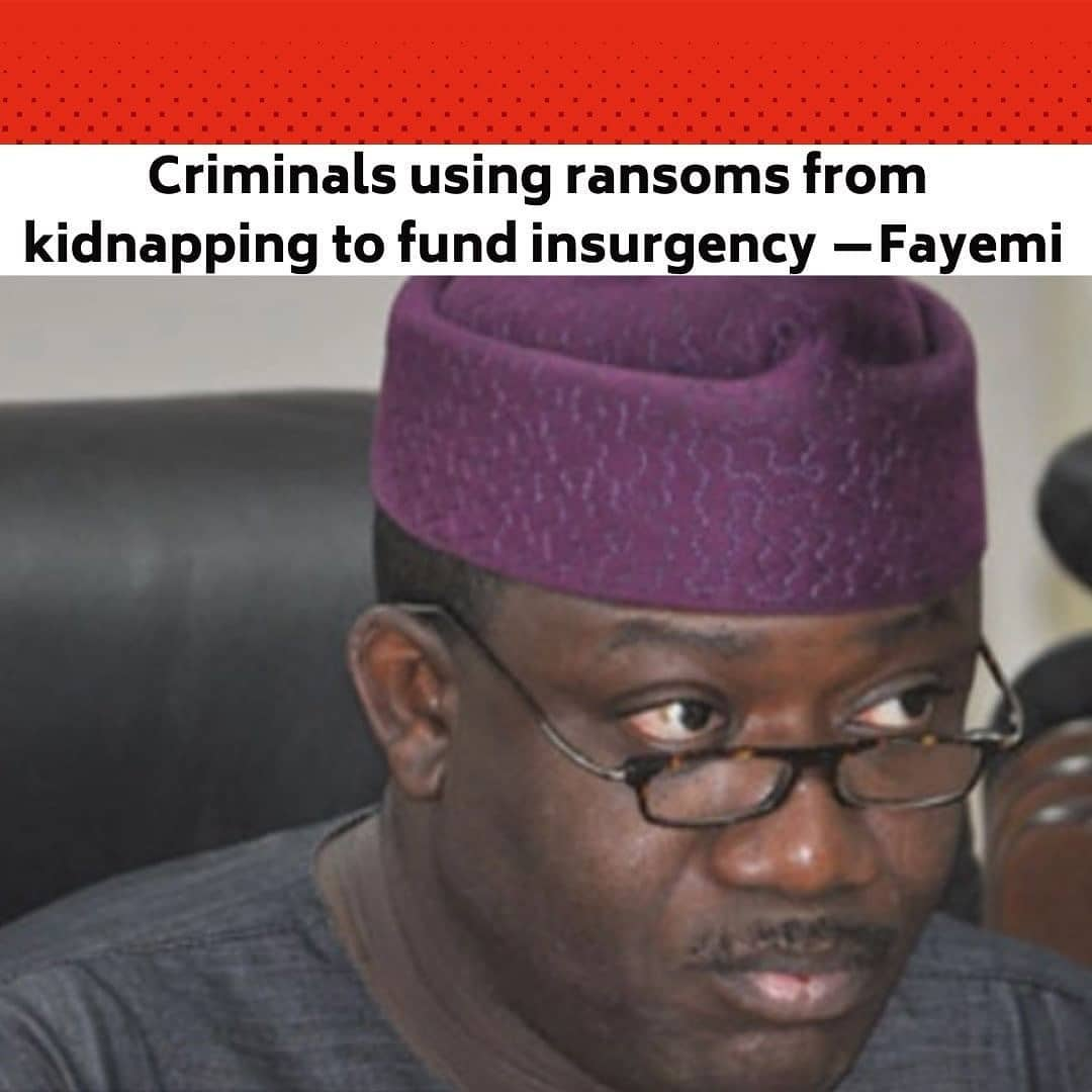 "Ekiti State Governor, Kayode Fayemi, on Monday said there is a correlation between insurgency in the North-Eastern part of the country and banditry as well as kidnapping in the North-West and South-West respectively. . He claimed that the same set of people are responsible for the crimes, adding that the masterminds use the ransom they collect from kidnapping in other parts to fund insurgency in the North-East. . Fayemi, who is also the chairman of the Nigeria Governors Forum, disclosed these in an interview with State House correspondents after a meeting he had with the President, Major General Muhammadu Buhari (retd.), at the Presidential Villa, Abuja. . The governor said, ""There is a direct correlation between insurgency in the North-East and what we are seeing manifesting itself as banditry in the North West or kidnapping in the South-West. . ""Some of the people involved in these are also the ones responsible for insurgency. . ""They are using the resources that they make from kidnapping for the activities that they arere conducting in the North-East. . ""So, we need to take a comprehensive look at all these things and not treat them in compartments. We must treat them as a comprehensive issue and then tackle them collectively."" . Fayemi said military action alone would not resolve the nation's security challenges. . He said the challenges have causes which required political will to tackle. . The governor added, ""I don't think we are naive enough to think that it is simply a military action that will resolve all these security challenges. --"