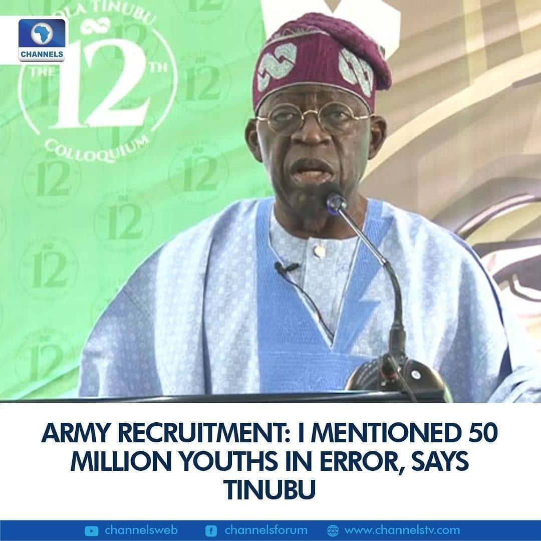 Former Lagos State Governor, Asiwaju Bola Ahmed Tinubu has said that he made an error while calling for more youths to be drafted into the Nigerian Army in a bid to adequately tackle the nation's security challenges.   While advocating for national employment and giving an inference for a security policy that could stem the tides of insurgency, Tinubu asked the Federal Government to recruit 50 million youths into the Nigerian Army.  Addressing guests on Monday at the 12th colloquium organised in his honour, the Asiwaju stated that the recruitment move will help restore peace within troubled regions and stop miscreants from recruiting young people to do their bidding.