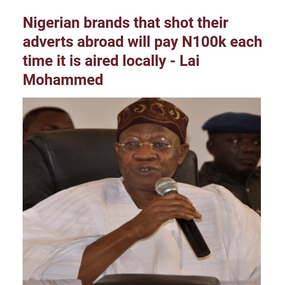 "Minister of Information and Culture, Lai Mohammed has announced that Nigerian brands who shot their adverts abroad will now pay N100k each time it is aired on local TV stations in the country.    Mohammed who made the announcement on NTA's 'Good Morning Nigeria' on Mon March 29, added that Nigerian brands who also shot their adverts abroad and placed it in international TV stations will also pay same amount which will go to the Content Development Fund.   He said;     ""Let's assume you have brought in La Liga, and during the matches, Guinness is advertised, we will compel you, we will compel Guinness to also advertise when we are playing a local league.  ""That is the only way we can grow this industry but as can be expected, we have had very few supporters. ""If you do an advert in South Africa, you put it on CNN and we look at that advert and we see that the advert was not made in Nigeria but actually made in South Africa, or you see that five times a day, it is on CNN, you pay half a million to us. The half a million will go to the Content Development Fund. ""What is common today is to see products made in Nigeria but the advert for those products are actually probably done in South Africa or in the US. ""So, we amended the code to say that if a product you want to advertise in Nigeria territory is made in Nigeria, grown in Nigeria or processed in Nigeria, then you must make sure that the advert is also produced in Nigeria. ""Gulder is made, processed in Nigeria. If you go to South Africa to produce an advert which you are going to air to Nigerians because Nigerians consume Gulder, what we have amended the code to say is that for every time that advert is aired in Nigeria either on radio or television, you pay a fine of N100,000. ""We are not stopping you from making your production in America or South Africa but if you are going to advertise in Nigerian territory, you will pay a fine of N100,000. ""In other words, if Gulder makes an advert in South Africa and it is shown on NTA, if it shows it 10 times a day, it will pay N100,000 fine 10 times."" He further disclosed that Multichoice would no longer have the monopoly of broadcasting the English Premier league."