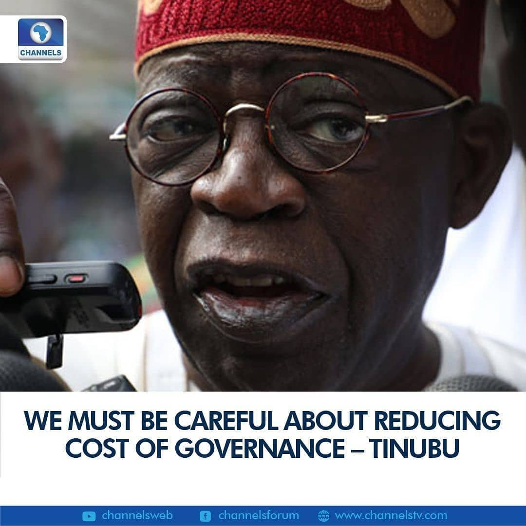 "National Leader of the All Progressives Congress, Bola Tinubu on Saturday suggested that reducing the cost of governance is not a one-way street.  The former Lagos State Governor made the remark while speaking at the 11th Arewa House Annual Lecture in Kaduna state.  ""Cost of governance is always a key factor in the socio-economic development of any nation,"" Tinubu said.  ""But it is also one side of that very important coin. We must not look at the cost alone, we must weigh the cost against the benefits derived therefrom.  ""For example, one can pay a high cost on a productive enterprise but reap a higher benefit; such would be considered a good investment.  ""However, one can pay a low cost but reap no benefit at all in the endeavour. We inherently say it is unproductive.  ""Thus we must be careful in what we say and truly mean when we talk of cost of governance.""  . . ."
