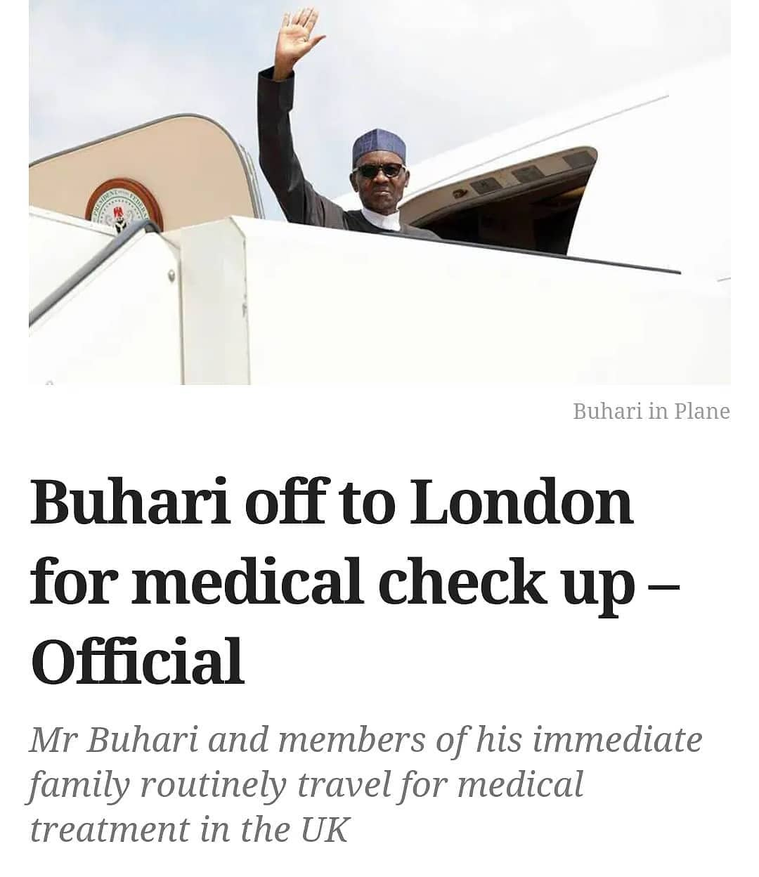 President Muhammadu Buhari is set to travel to London for medical check up, his office has said.  Presidential spokesperson Femi Adesina in a statement Monday night said the president will travel on Tuesday and will return in about a fortnight.  Mr Buhari and members of his immediate family routinely travel for medical treatment in the UK as Nigerian hospitals battle with inadequate equipment and inadequate funding.  The president's latest trip was announced on the same day residents doctors across the country announced they would commence an indefinite strike on Thursday due to nonpayment of some allowances.