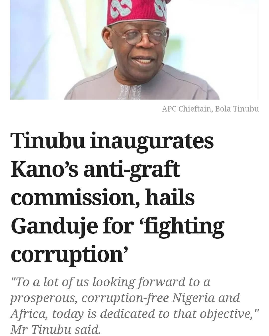"""The All Progressives Congress (APC) National Leader, Bola Tinubu, has lauded Governor Abdullahi Ganduje of Kano State for strengthening anti-corruption institutions.  Mr Tinubu gave the commendation on Sunday in Kano while inaugurating the Office of Kano State Public Complaints and Anti-Corruption Commission.  Despite Mr Ganduje being caught in a video collecting bribe years ago, the APC leader praised him for """"his efforts in fighting corruption"""".  Mr Ganduje has consistently denied this.  """"This is a welcome development indeed and we salute the governor for this encouraging effort.  """"In ensuring Nigeria becomes a member of a committed international community that frees us from the burden of corruption this and similar edifices could play an important role in that.  """"To a lot of us looking forward to a prosperous, corruption-free Nigeria and Africa today is dedicated to that objective,"""" he pointed out.  In his remark, Mr Ganduje said that at the time his administration took over, the institution had achieved little.  He said that he appointed a very vibrant human rights activist, Muhuyi Rmin-Gado, to chair the agency.    """"When he was appointed as the chairman, we made it very clear that there would be no interference in the activities of the agency and up till now we have not interfered in any of its activities,"""" the governor added.  He said that his administration would continue to support the anti-graft body for effective and efficient operations.  Mr Tinubu also inspected some other projects being executed by the state government."""