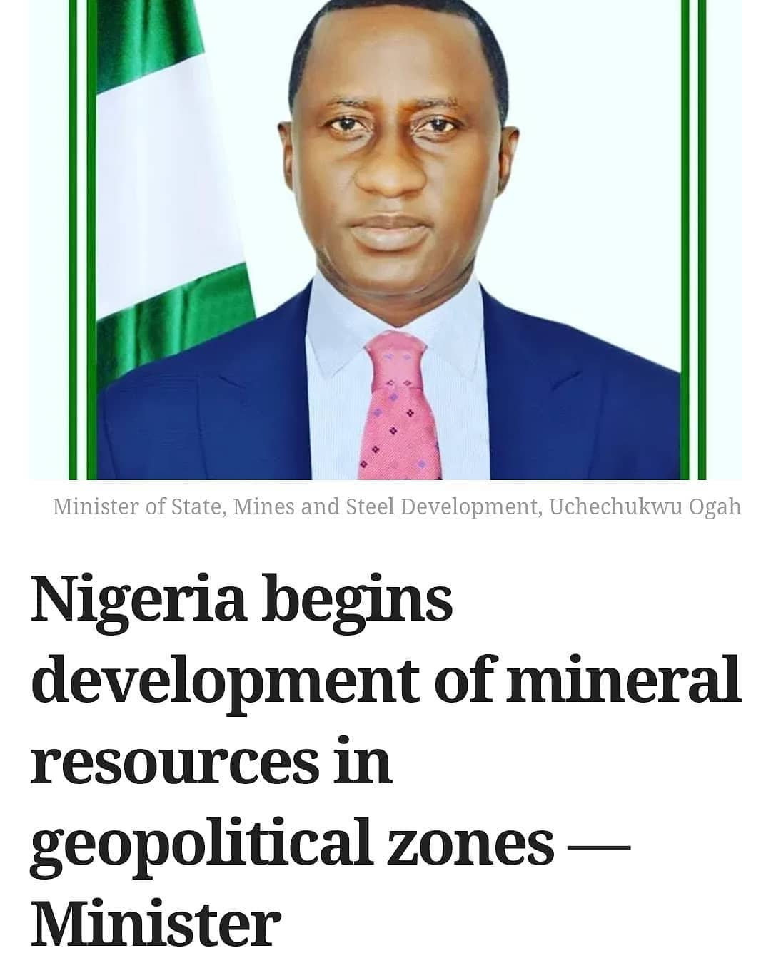 The Nigerian Government has begun the development of mineral resources across the six geopolitical zone of the country, the Minister of State, Mines and Steel Development, Uchechukwu Ogah, said Monday.  Mr Ogah disclosed this in Enugu during the closing ceremony of the 32nd Enugu International Trade Fair.  The minister said the government had already commenced developing a lead/zinc processing cluster in Ebonyi and funding the detailed exploration and development of salt and limestone deposits in the state.  According to him, the initiative is part of the government's regional mineral projects in the six geopolitical zones of the country.  Mr Ogah said the mineral projects were cited based on comparative advantage and were aimed at providing the necessary support for the economy.  He said the lead/zinc processing cluster was located in Ebonyi for the South East region in order to harness the abundant minerals in the area.  He said the exploration and development of salt and limestone facilities would also serve as input materials for local fertiliser production.  According to the minister, a barite processing cluster is being developed in Cross-River State to meet the needs of the oil/gas sector and for the export of Nigerian mined and processed barite.  He appealed to Nigerians to support the Federal Government's efforts with business ideas and strategies for sustainable rapid economic growth and development.  Mr Ogah advised the business community, including investors in the region, to tap into the Federal Government's policies aimed at diversifying the economy.  He said the Federal Government would continue to provide helpful economic innovations and investment drive platforms like the Enugu International Trade Fair.  The minister said the trade fair had done well to keep abreast of global economic challenges by bringing economic players together to showcase their products and network for opportunities.