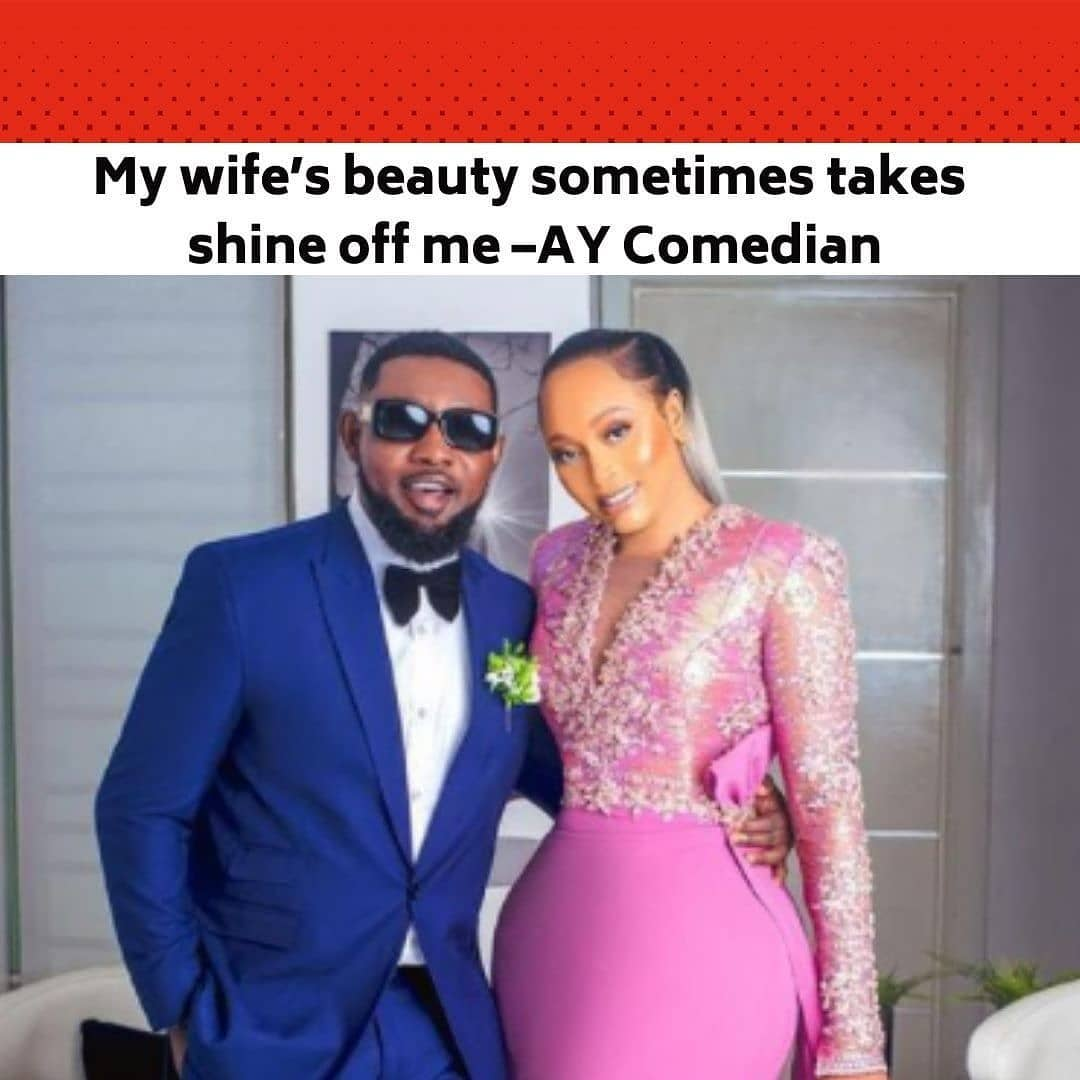 """Popular comedian, Ayo Makun, aka AY, is blessed with a pretty wife and he recently admitted that his wife's beauty sometimes takes the focus off him as an entertainment. . During the week, AY and his wife, Mabel, were hosted by popular motivational speaker, Fela Durotoye, in commemoration of the latter's 50th birthday, which comes up in May. At the event, the comedian and his wife shared tips on how to have a beautiful union. . Complimenting his better half, AY said, """"She is not the type that wants to be out there for any reason. In her line of work, she can give you 100 per cent. I am in show business and I know I have a very beautiful wife. Even if I feel like I don't know, there are people around me who would confirm it to me. I go to events and many times, the focus is off me, who is even the entertainer, (and shifts to my wife)"""". . On the other hand, Mabel revealed that she decided to marry AY because of his enterprising nature. She said, """"When it comes to relationships, I like to take my time to study people. From a distance, you can tell that I am a bit reserved. I like to study people and know if that is the kind of person I can cope with. I like to have conversations with the person to see if we align. It took me about two years to study him, having spent time with him. As friends, I used to travel with him. Along the line, I realised he is very hard working and focused. He did not have so much then, but he was content with the little he had. He is a kind of person that likes to take things one step at a time. I saw that in him as well and liked it."""" . Speaking further, AY noted that he initially did not understand the concept of being married. He added, """"I did not understand the concept of going into marriage. A lot of people kept saying I got married early because they did not know my age at the time. I will be 50 this year too."""" . Mabel also advised ladies to always ask questions before starting relationships. She said, """"Ask questions— what are you doing"""